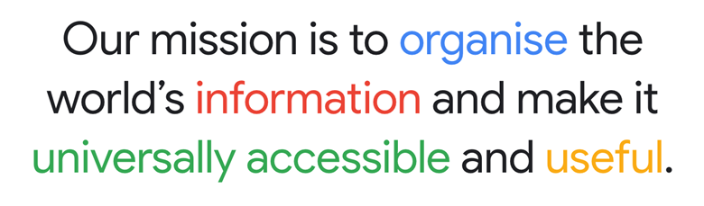Our mission is to organise the world's information and make it universally accessible and useful.