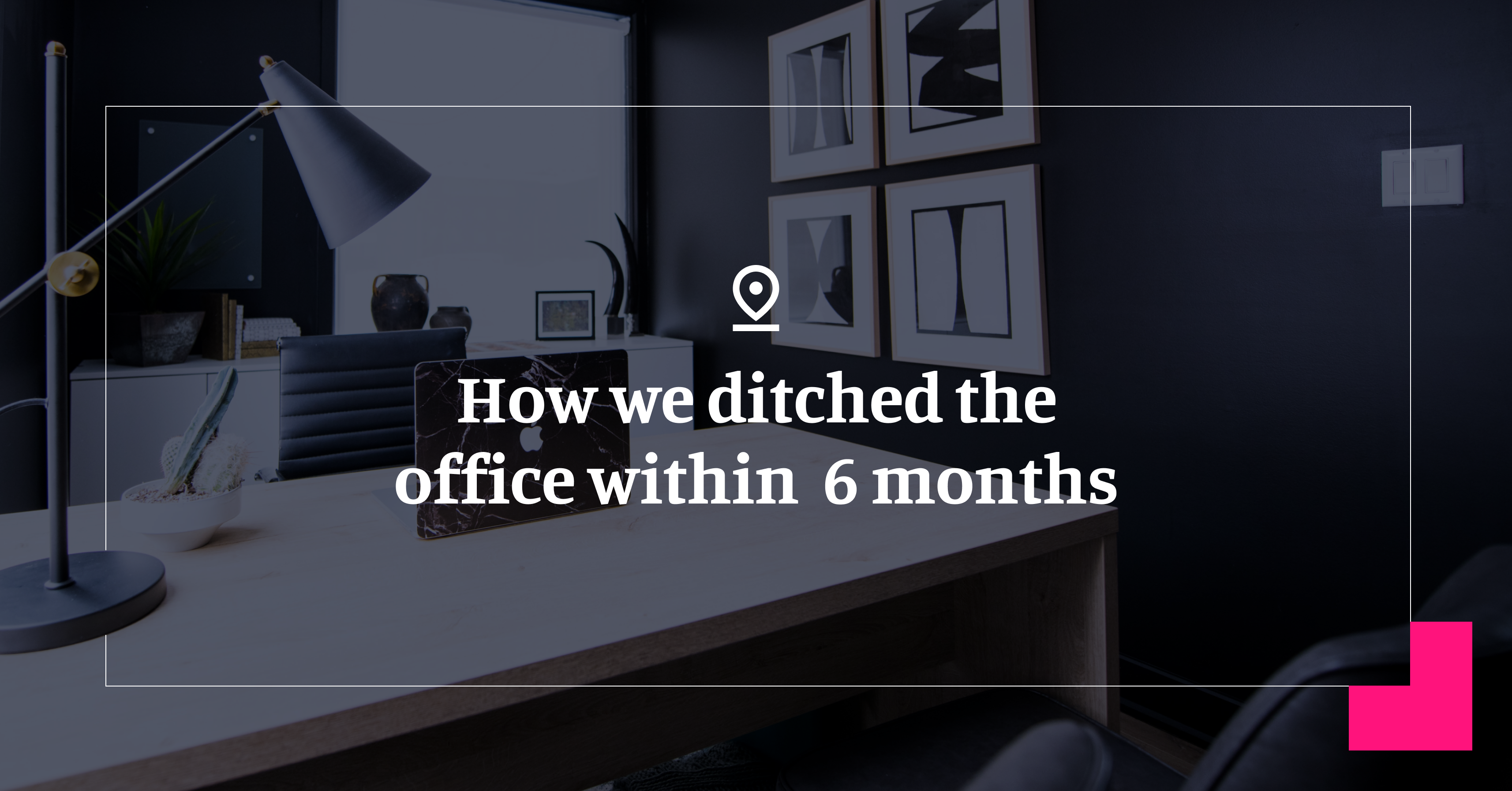 How We Ditched The Office Within 6 Months